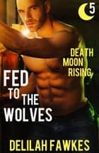 Fed to the Wolves, Part 5: Death Moon Rising ebook by Delilah Fawkes