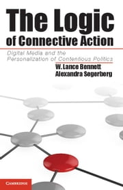 The Logic of Connective Action: Digital Media and the Personalization of Contentious Politics ebook by Bennett, W. Lance