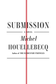 Submission - A Novel ebook by Michel Houellebecq,Lorin Stein