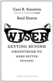 Wiser - Getting Beyond Groupthink to Make Groups Smarter ebook by Cass R. Sunstein,Reid Hastie