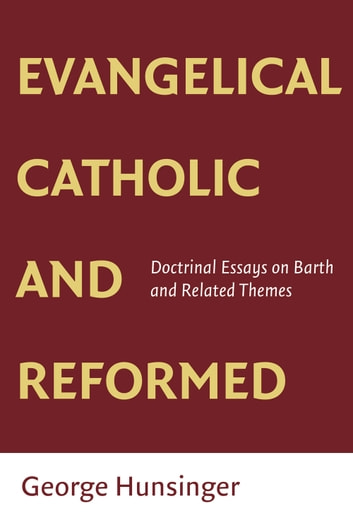 Evangelical, Catholic, and Reformed - Essays on Barth and Other Themes ebook by George Hunsinger