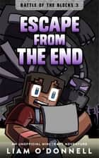 Escape from the End - An Unofficial Minecraft Adventure for children ages 8 - 14 ebook by Liam O'Donnell