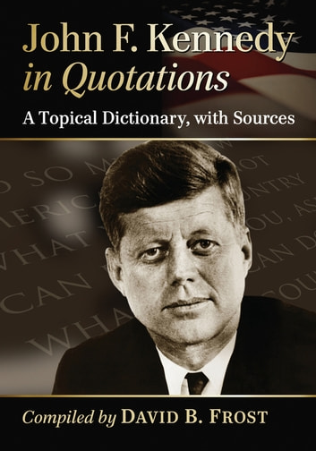John F. Kennedy in Quotations - A Topical Dictionary, with Sources ebook by David B. Frost