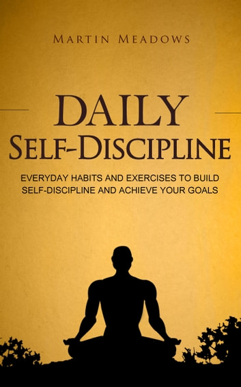 Daily Self-Discipline - Everyday Habits and Exercises to Build Self-Discipline and Achieve Your Goals ebook by Martin Meadows