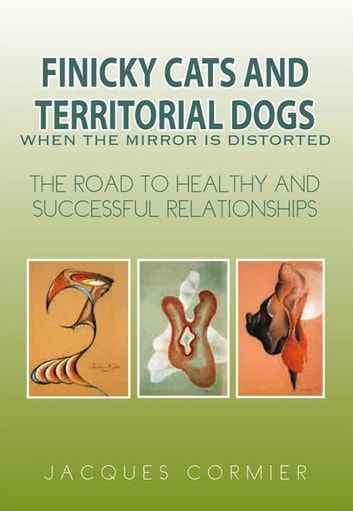 FINICKY CATS AND TERRITORIAL DOGS When the Mirror is Distorted - The Road to Healthy and Successful Relationships ebook by Jacques Cormier