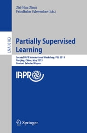 Partially Supervised Learning - Second IAPR International Workshop, PSL 2013, Nanjing, China, May 13-14, 2013, Revised Selected Papers ebook by Zhi-Hua Zhou,Friedhelm Schwenker