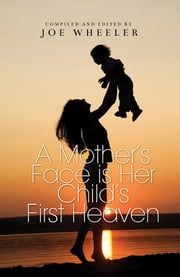 A Mother's Face is Her Child's First Heaven ebook by Joe Wheeler