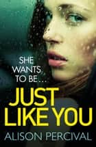 Just Like You - A dark psychological thriller that will have you hooked from the very first page! ebook by Alison Percival