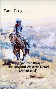 The Lone Star Ranger, The Original Western Novel (Annotated) - (Masterpiece Collection) ebook by Zane Grey