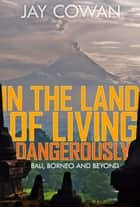 In the Land of Living Dangerously - Bali, Borneo & Beyond ebook by Jay Cowan