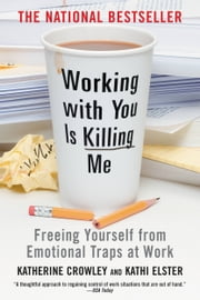 Working With You is Killing Me - Freeing Yourself from Emotional Traps at Work ebook by Katherine Crowley,Kathi Elster