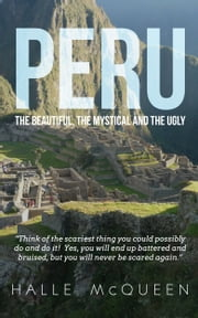 Peru: the Beautiful, the Mystical and the Ugly ebook by Halle McQueen