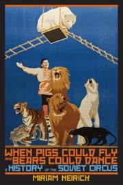 When Pigs Could Fly and Bears Could Dance: A History of the Soviet Circus ebook by Neirick, Miriam