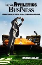 From Athletics to Business: Transitioning Athletics Skills to Business Success ebook by Darius Allen