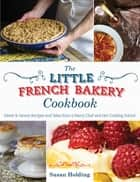 The Little French Bakery Cookbook - Sweet & Savory Recipes and Tales from a Pastry Chef and Her Cooking School ebook by Susan Holding