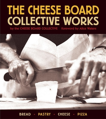 The Cheese Board: Collective Works - Bread, Pastry, Cheese, Pizza ebook by Cheese Board Collective Staff