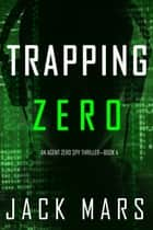 Trapping Zero (An Agent Zero Spy Thriller—Book #4) ebook by Jack Mars