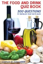 The Food and Drink Quiz Book - 500 Questions to Tantalise Your Taste Buds ebook by Hugh Larkin
