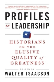 Profiles in Leadership: Historians on the Elusive Quality of Greatness ebook by Walter Isaacson