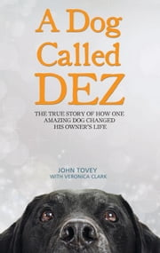 A Dog Called Dez - The True Story of How One Amazing Dog Changed His Owner's Life ebook by John Tovey,Veronica Clark