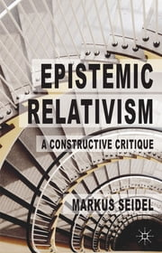 Epistemic Relativism - A Constructive Critique ebook by Dr Markus Seidel