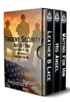 Trident Security Series - Box Set One - Leather & Lace; His Angel; Waiting For Him ebook by Samantha A. Cole