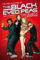 Let's Get It Started: The Rise & Rise of the Black Eyed Peas ebook by Daryl Easlea