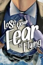 Lose Your Fear of Flying ebook by Sobaca