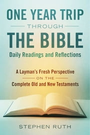 A One Year Trip through the Bible--Daily Readings and Reflections - A Layman's Fresh Perspective on the Complete Old and New Testaments ebook by Stephen Ruth