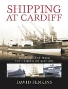 Shipping at Cardiff - Photographs from the Hansen Collection ebook by David Jenkins