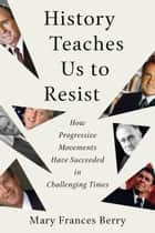 History Teaches Us to Resist - How Progressive Movements Have Succeeded in Challenging Times ebook by Mary Frances Berry