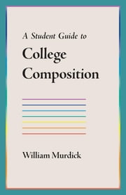 A Student Guide to College Composition ebook by Murdick, William