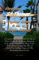 Vacation in St. Thomas… A Tropical Island In The U.S. Virgin Islands - A Complete Island Travel Guide For Tips On Places To Stay In St. Thomas, Restaurants In St. Thomas And All The Things To Do In St. Thomas To Help You Plan A Hassle-Free Caribbean Vacation In This Breathtaking Island Paradise ebook by Nancy R. Baker