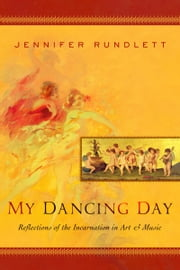 My Dancing Day: Reflections of the Incarnation in Art and Music eBook by Jennifer Rundlett
