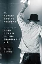 The Never-Ending Present - The Story of Gord Downie and the Tragically Hip ebook by Michael Barclay