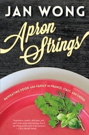Apron Strings - Navigating Food and Family in France, Italy, and China ebook by Jan Wong