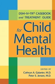 DSM-IV-TR® Casebook and Treatment Guide for Child Mental Health ebook by Cathryn A. Galanter,Peter S. Jensen
