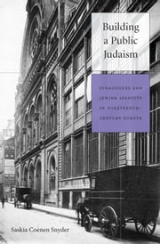 Building a Public Judaism - Synagogues and Jewish Identity in Nineteenth-Century Europe ebook by Saskia Coenen Snyder