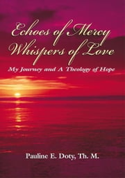 Echoes of Mercy, Whispers of Love - My Journey and A Theology of Hope ebook by Pauline E. Doty, Th. M.
