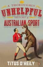 A Thoroughly Unhelpful History of Australian Sport ebook by Titus O'Reily