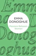 Passions Between Women eBook by Emma Donoghue