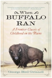 When Buffalo Ran - A Frontier Classic of Childhood on the Plains ebook by George Bird Grinnell