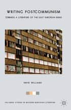 Writing Postcommunism - Towards a Literature of the East European Ruins ebook by D. Williams