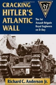 Cracking Hitler's Atlantic Wall - The 1st Assault Brigade Royal Engineers on D-Day ebook by Richard C. Anderson Jr.