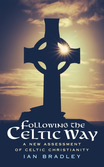 Following the Celtic Way: A New Assessment of Celtic Christianity ebook by Ian Bradley