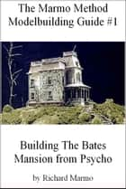 The Marmo Method Modelbuilding Guide #1: Building The Bates Mansion from Psycho ebook by Richard Marmo