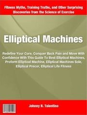 Elliptical Machines - Redefine Your Core, Conquer Back Pain and Move With Confidence With This Guide To Best Elliptical Machines, Proform Elliptical Machine, Elliptical Machines Sole, Elliptical Precor, Elliptical Life Fitness ebook by Johnny R. Tolentino