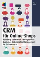 CRM für Online-Shops - Make Big Data Small - Erfolgreiches Customer Relationship Management im E-Commerce ebook by Olga Walter