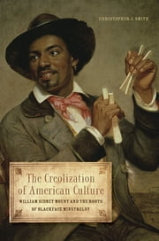 The Creolization of American Culture - William Sidney Mount and the Roots of Blackface Minstrelsy ebook by Christopher J. Smith