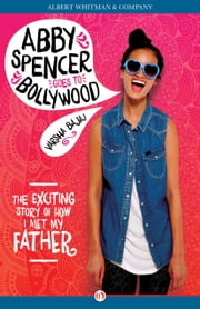 Abby Spencer Goes to Bollywood - The Exciting Story of How I Met My Father ebook by Varsha Bajaj